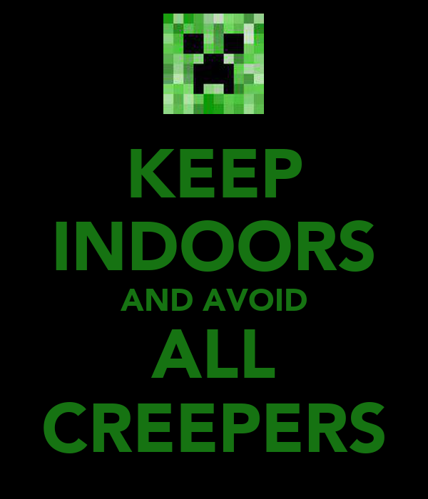 KEEP INDOORS AND AVOID ALL CREEPERS