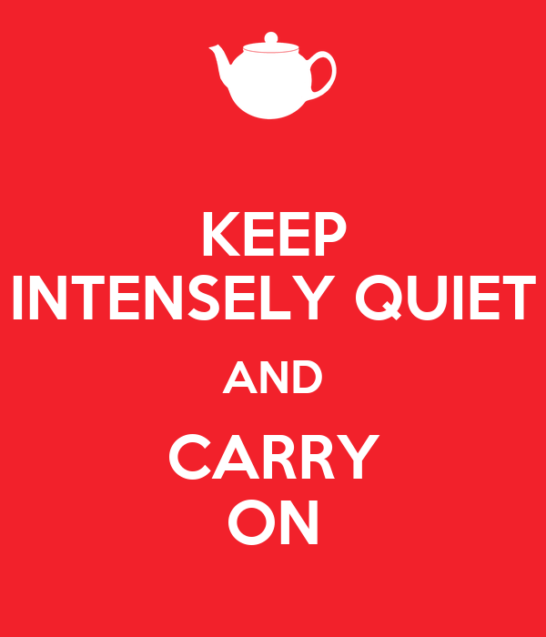 KEEP INTENSELY QUIET AND CARRY ON