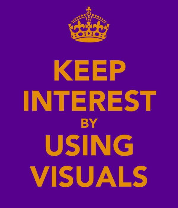 KEEP INTEREST BY USING VISUALS