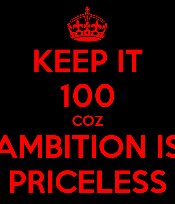 KEEP IT 100 COZ AMBITION IS PRICELESS