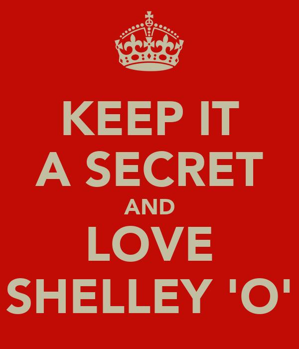 KEEP IT A SECRET AND LOVE SHELLEY 'O'