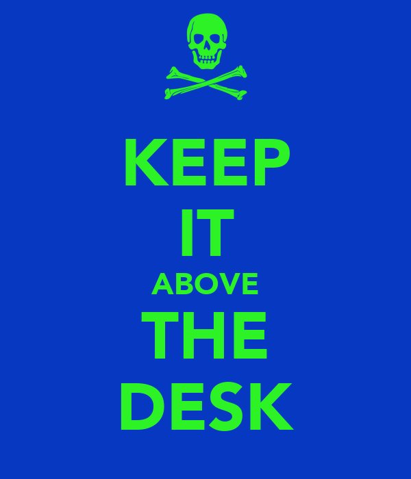 KEEP IT ABOVE THE DESK