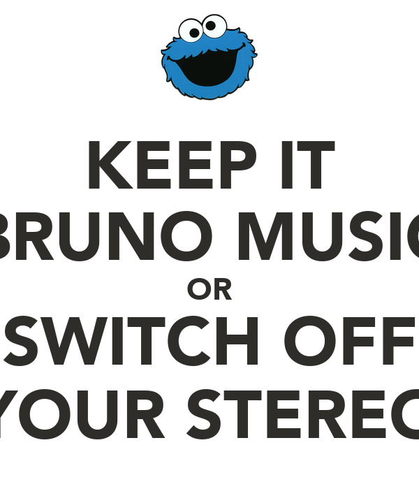 KEEP IT BRUNO MUSIC OR SWITCH OFF YOUR STEREO