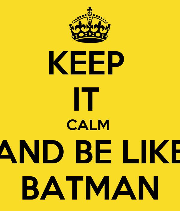 KEEP  IT  CALM  AND BE LIKE BATMAN