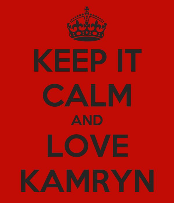 KEEP IT CALM AND LOVE KAMRYN