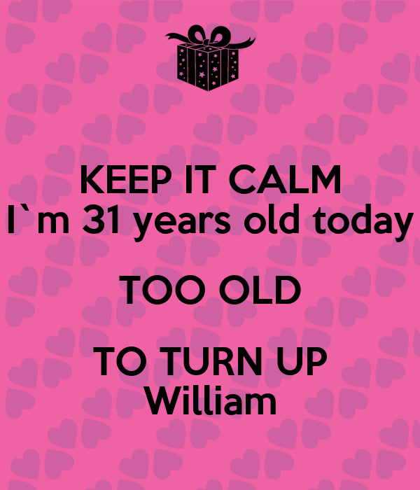 KEEP IT CALM I`m 31 years old today TOO OLD TO TURN UP William