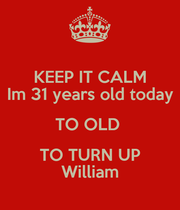 KEEP IT CALM Im 31 years old today TO OLD  TO TURN UP William