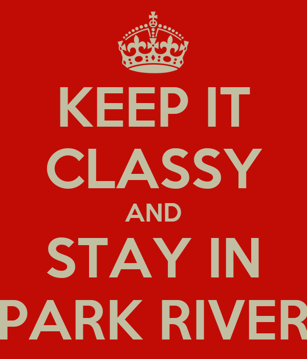 KEEP IT CLASSY AND STAY IN PARK RIVER