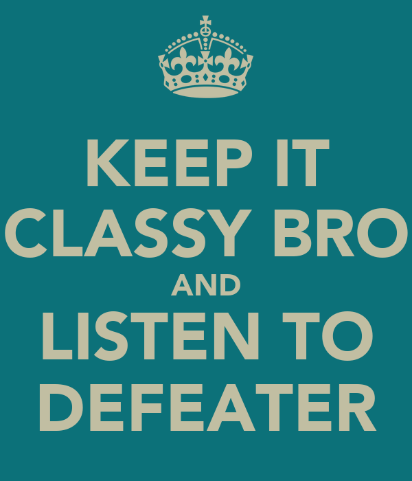 KEEP IT CLASSY BRO AND LISTEN TO DEFEATER