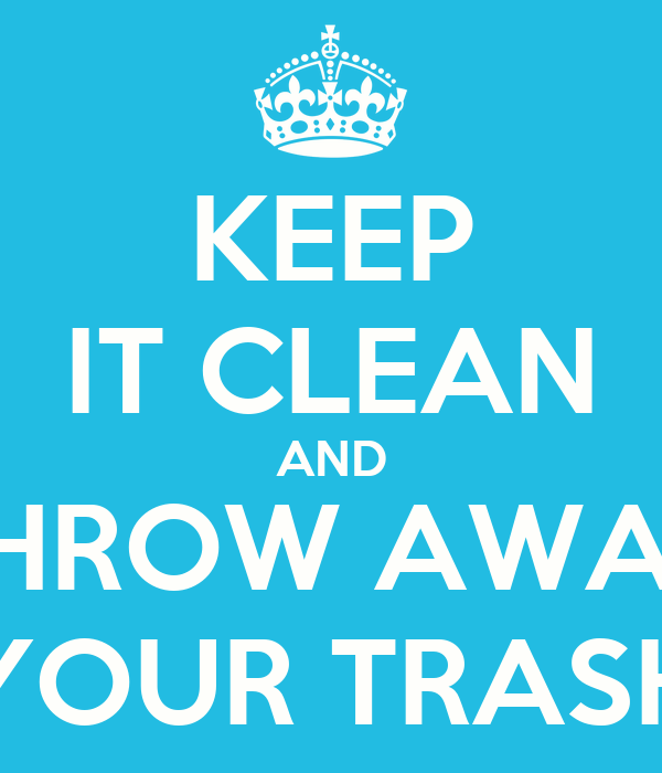 KEEP IT CLEAN AND THROW AWAY YOUR TRASH