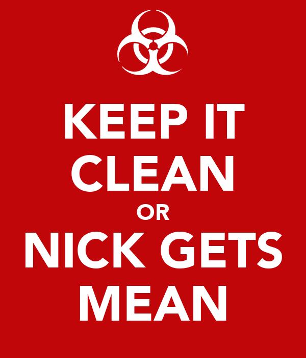 KEEP IT CLEAN OR NICK GETS MEAN