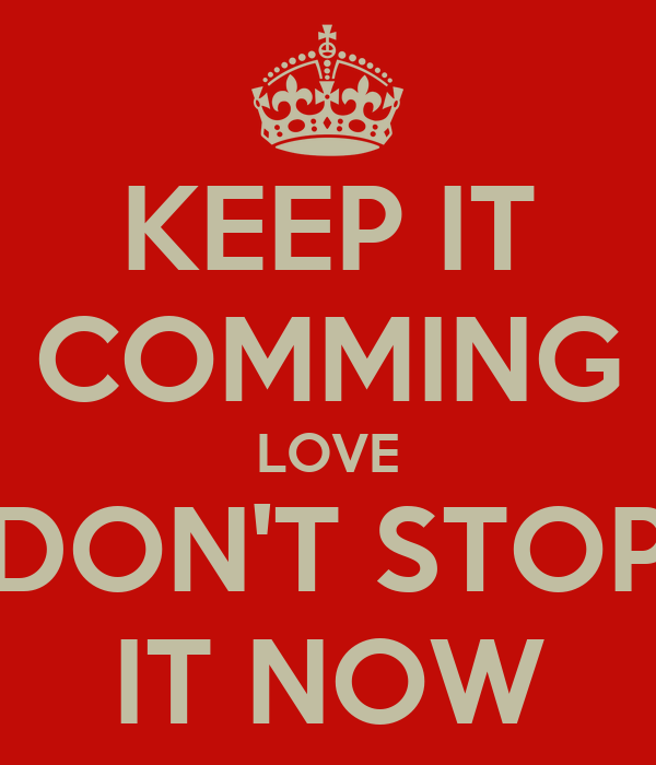 KEEP IT COMMING LOVE DON'T STOP IT NOW