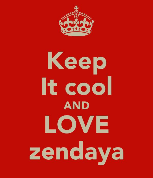 Keep It cool AND LOVE zendaya