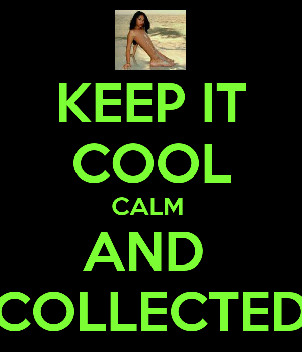 KEEP IT COOL CALM  AND  COLLECTED