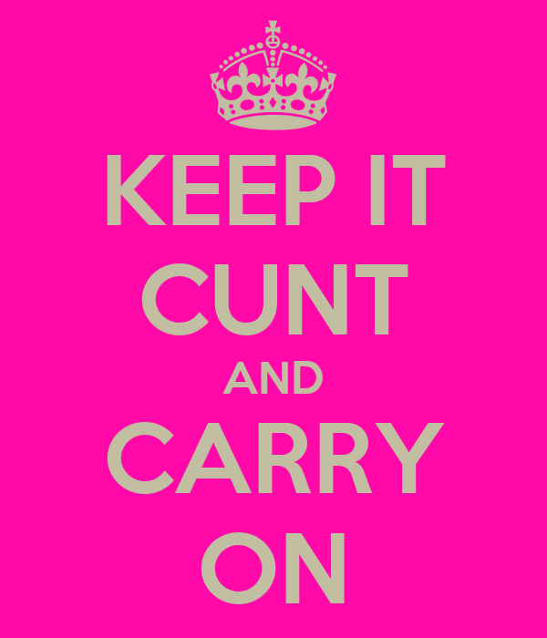 KEEP IT CUNT AND CARRY ON