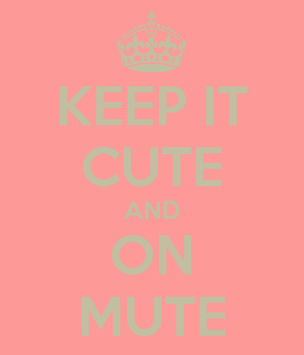 KEEP IT CUTE AND ON MUTE