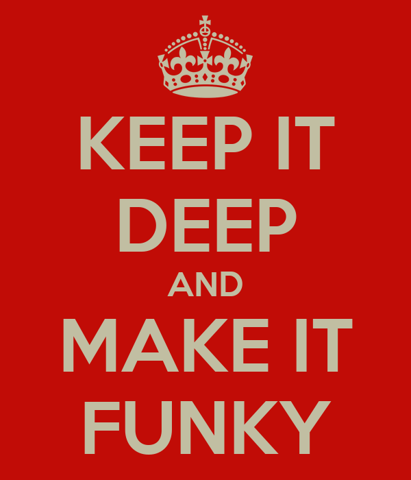 KEEP IT DEEP AND MAKE IT FUNKY