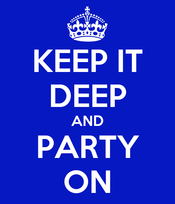KEEP IT DEEP AND PARTY ON