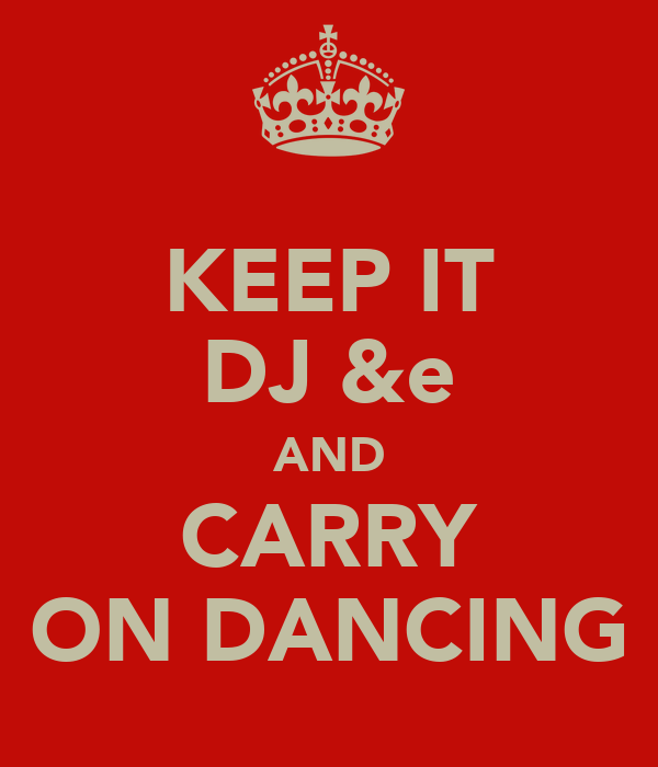 KEEP IT DJ &e AND CARRY ON DANCING