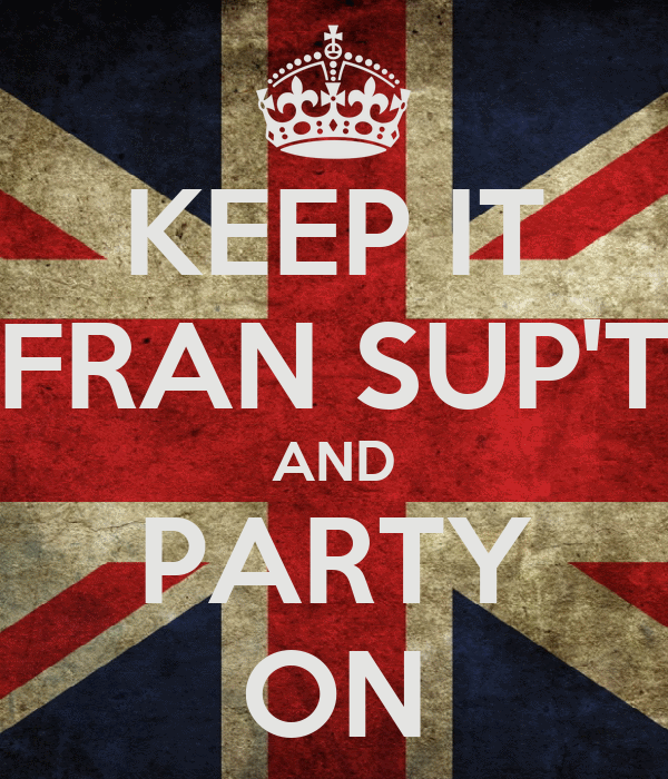 KEEP IT FRAN SUP'T AND PARTY ON