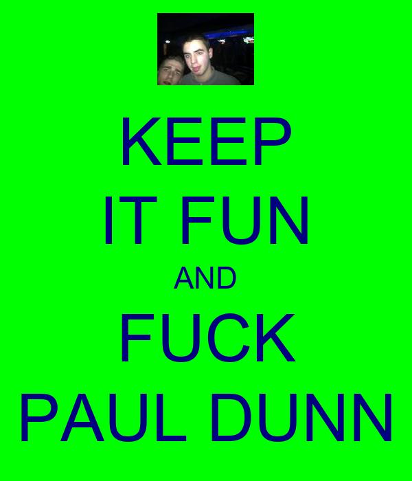 KEEP IT FUN AND FUCK PAUL DUNN