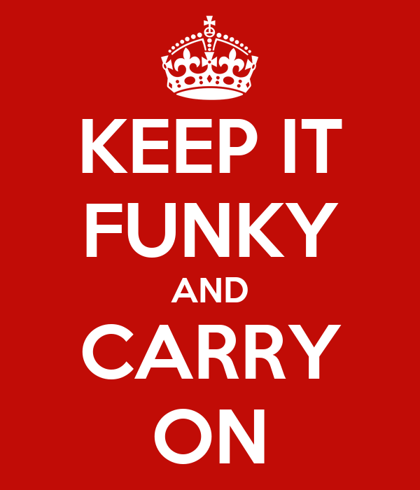 KEEP IT FUNKY AND CARRY ON