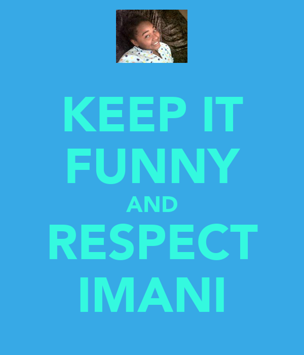 KEEP IT FUNNY AND RESPECT IMANI