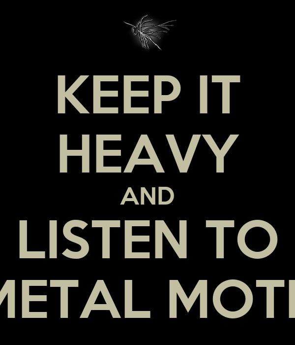KEEP IT HEAVY AND LISTEN TO METAL MOTH