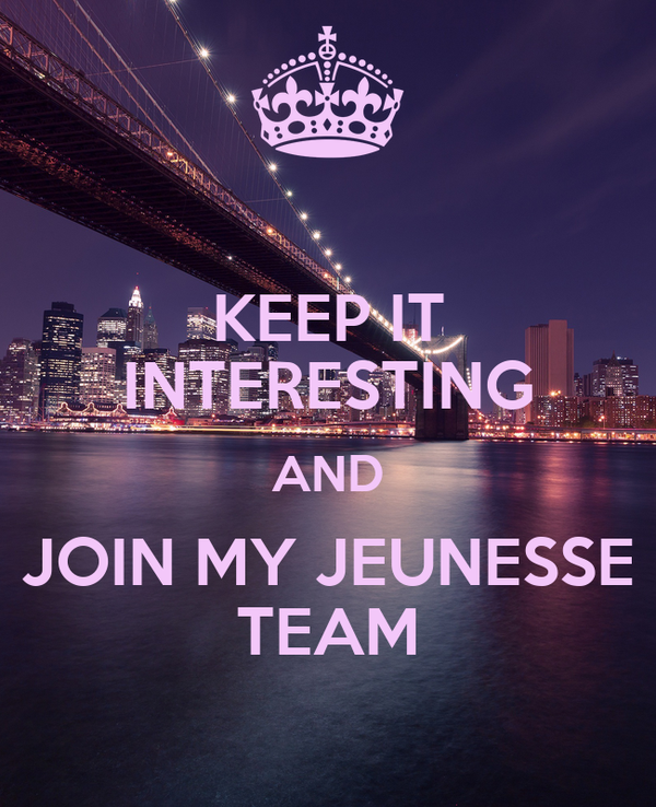 KEEP IT INTERESTING AND  JOIN MY JEUNESSE  TEAM