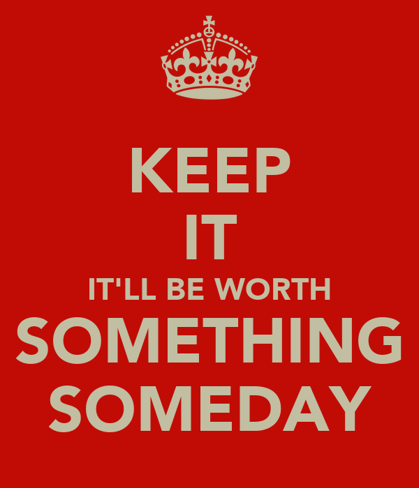 KEEP IT IT'LL BE WORTH SOMETHING SOMEDAY