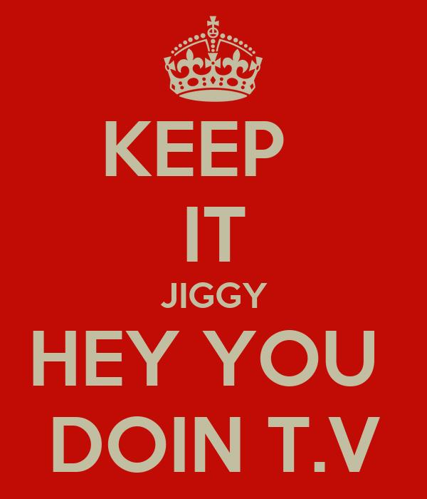 KEEP   IT JIGGY HEY YOU  DOIN T.V