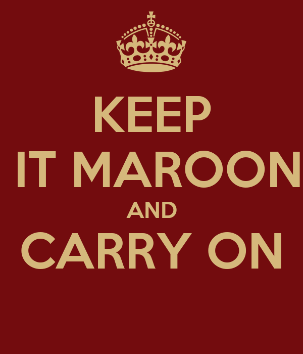 KEEP  IT MAROON AND CARRY ON