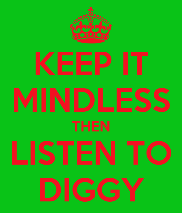 KEEP IT MINDLESS THEN LISTEN TO DIGGY