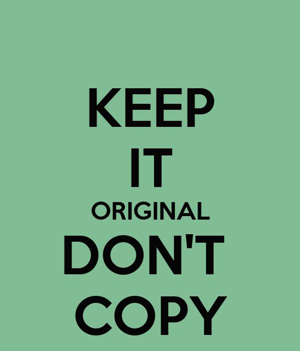 KEEP IT ORIGINAL DON'T  COPY