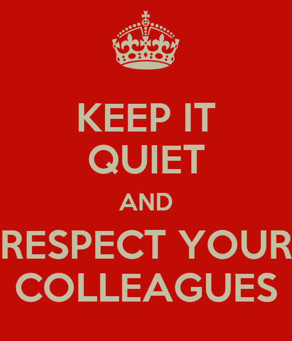 KEEP IT QUIET AND RESPECT YOUR COLLEAGUES