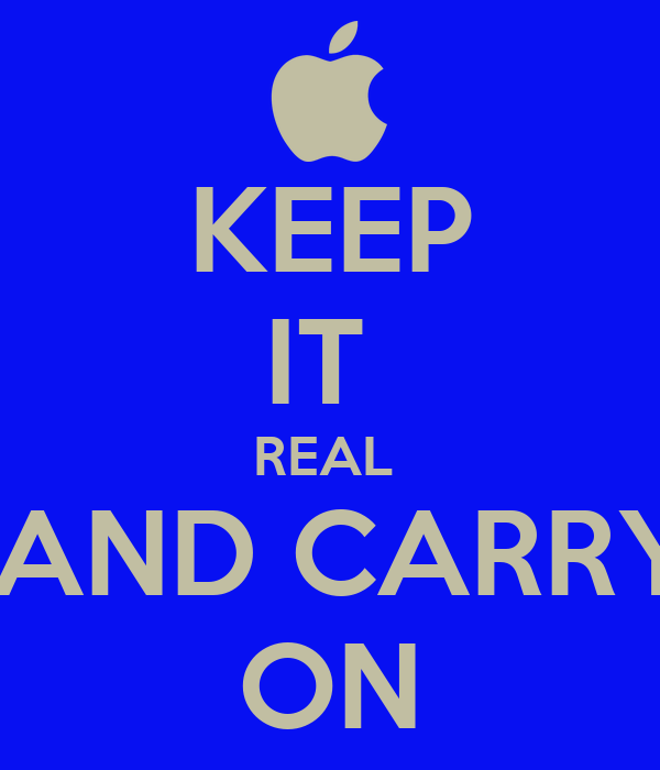 KEEP IT  REAL   AND CARRY ON