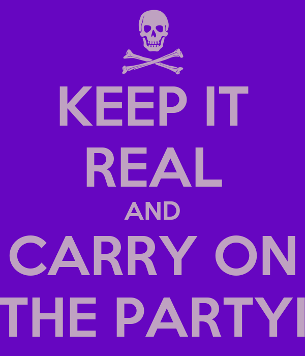 KEEP IT REAL AND CARRY ON THE PARTYI