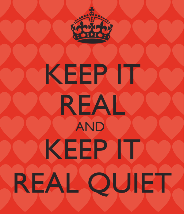 KEEP IT REAL AND  KEEP IT REAL QUIET