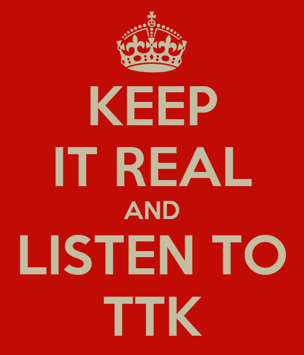 KEEP IT REAL AND LISTEN TO TTK