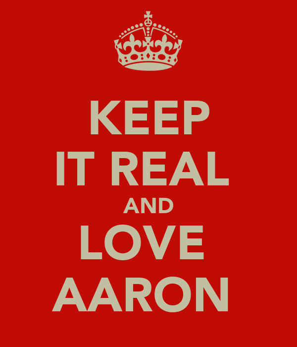 KEEP IT REAL  AND LOVE  AARON