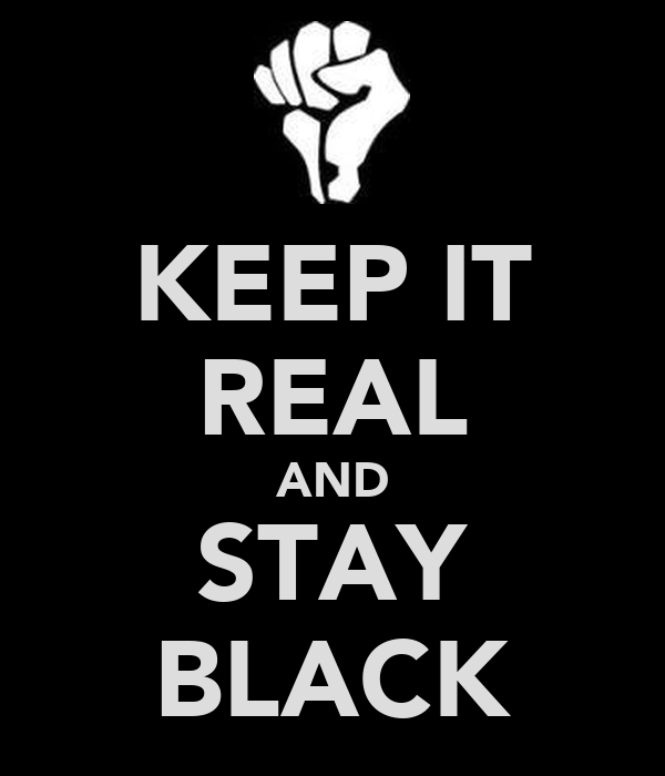 KEEP IT REAL AND STAY BLACK
