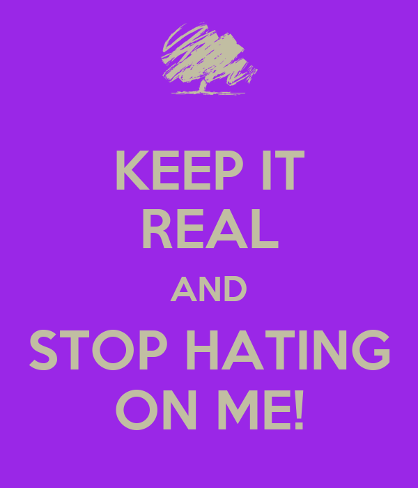 KEEP IT REAL AND STOP HATING ON ME!