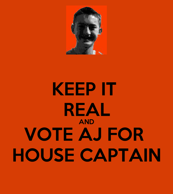 KEEP IT  REAL AND VOTE AJ FOR  HOUSE CAPTAIN