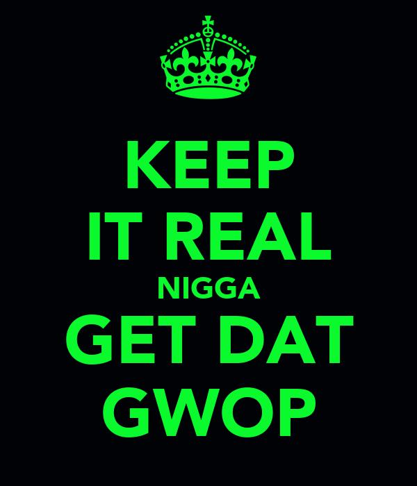 KEEP IT REAL NIGGA GET DAT GWOP