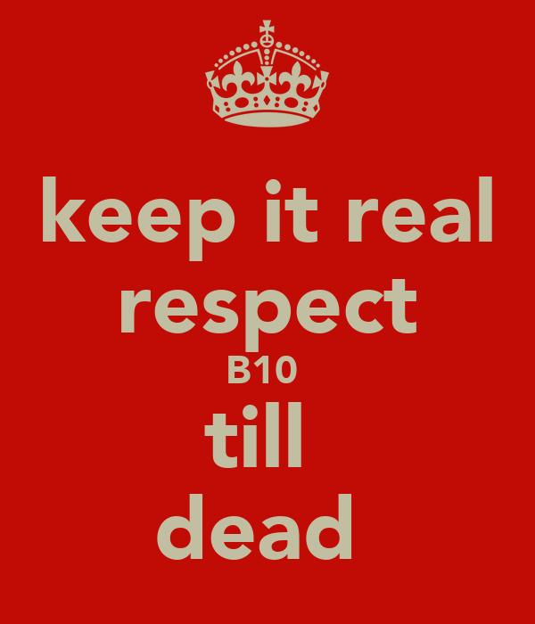 keep it real respect B10  till  dead