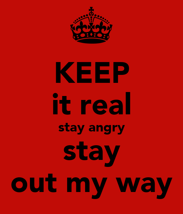 KEEP it real stay angry stay out my way
