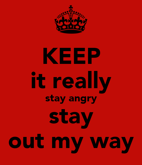 KEEP it really stay angry stay out my way