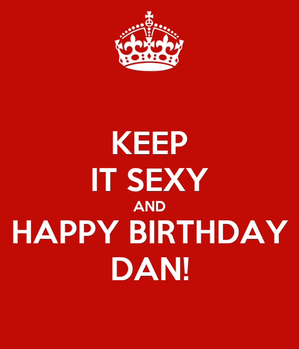 KEEP IT SEXY AND HAPPY BIRTHDAY DAN!