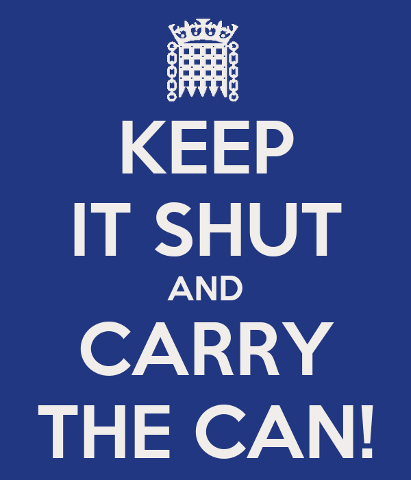 KEEP IT SHUT AND CARRY THE CAN!
