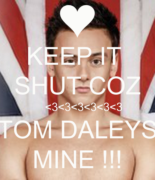 KEEP IT  SHUT COZ     <3<3<3<3<3<3 TOM DALEYS MINE !!!